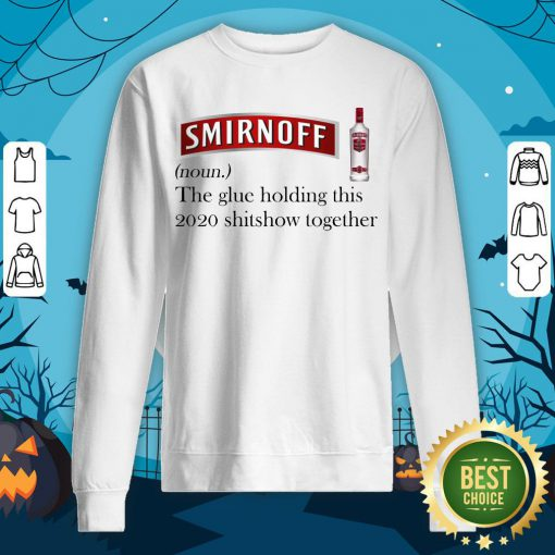 Cool Smirnoff The Glue Holding This 2020 Shitshow Together Sweatshirt