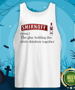 Cool Smirnoff The Glue Holding This 2020 Shitshow Together Tank Top