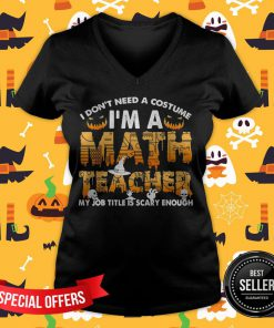 I Don't Need A Costume I'm A Math Teacher Halloween Gift V-neck