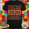 I Don't Need A Costume 2020 Scary Enough Funny Shirt