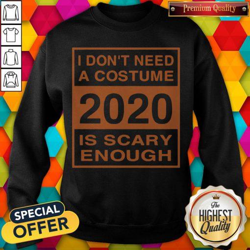 I Don't Need A Costume 2020 Scary Enough Funny Sweatshirt