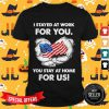 I Stayed At Work For You You Stay At Home For Us American Flag Shirt