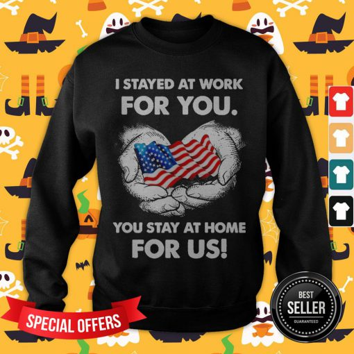 I Stayed At Work For You You Stay At Home For Us American Flag Sweatshirt