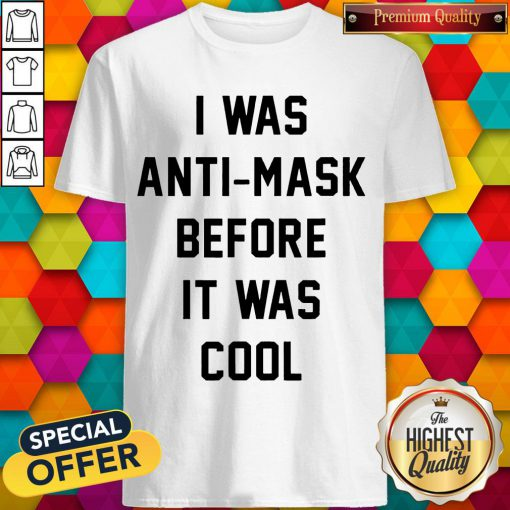 I Was Anti Mask Before It Was Cool Unmask Shirt