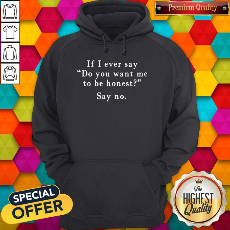 If I Ever Say Do You Want Me To Be Honest Say No Hoodie