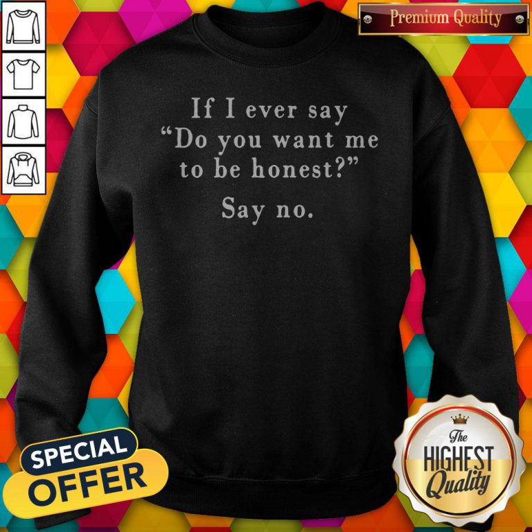 If I Ever Say Do You Want Me To Be Honest Say No Sweatshirt