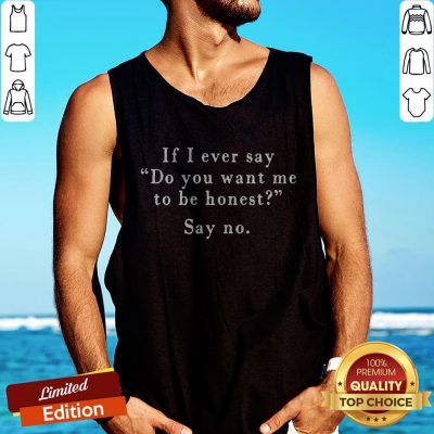If I Ever Say Do You Want Me To Be Honest Say No Tank Top