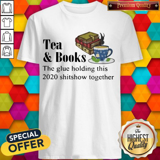 Tea & Books The Glue Holding This 2020 Shitshow Toghether Quote Shirt