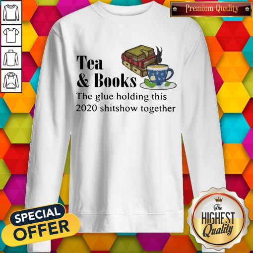 Tea & Books The Glue Holding This 2020 Shitshow Toghether Quote Sweatshirt