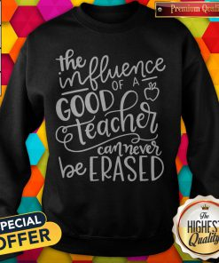 The Influence Of A Good Teacher Can Never Be Erased Sweatshirt