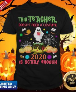 The Teacher Doesn't Need A Costume 2020 Is Scary Enough Halloween Ghost Witch Shirt