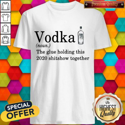 Vodka The Glue Holding This 2020 Shitshow Together Shirt