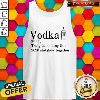 Vodka The Glue Holding This 2020 Shitshow Together Tank Top