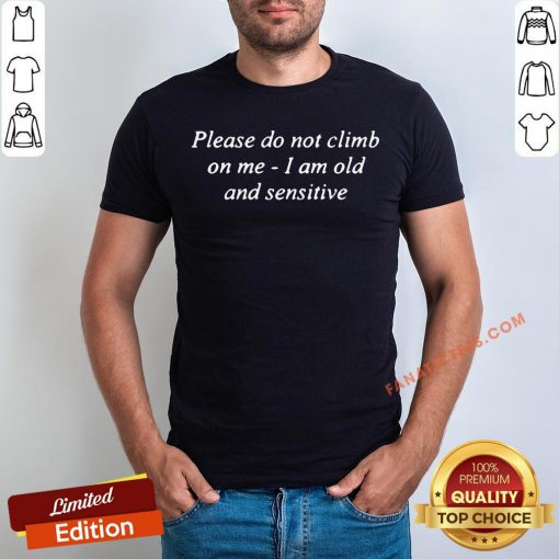 Good Please Do Not Climb On Me I Am Old And Sensitive Shirt - Design By Fanatictees.com