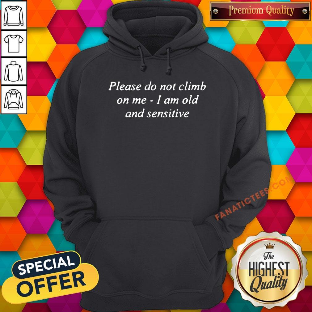 Good Please Do Not Climb On Me I Am Old And Sensitive Hoodie - Design By Fanatictees.com