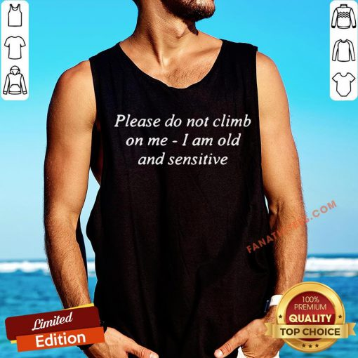 Good Please Do Not Climb On Me I Am Old And Sensitive Tank Top - Design By Fanatictees.com