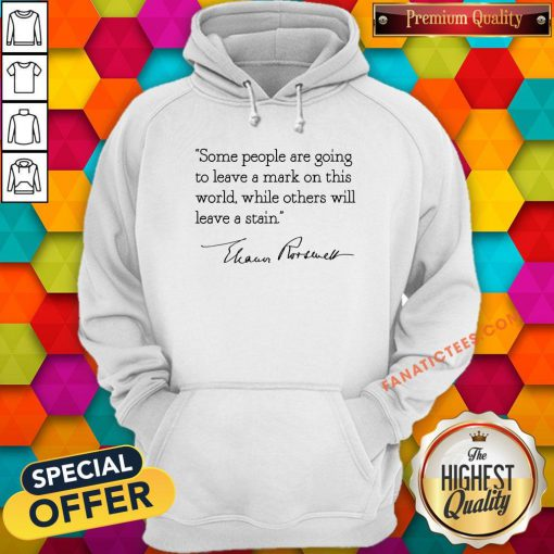 Hot Some People Are Goinng To Leave A Mark On This World While Others Will Leave A Satin Eleanor Roosevelt Hoodie - Design By Fanatictees.com