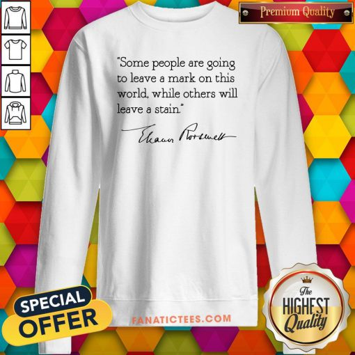 Hot Some People Are Goinng To Leave A Mark On This World While Others Will Leave A Satin Eleanor Roosevelt Sweatshirt - Design By Fanatictees.com