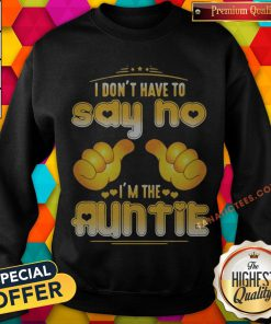 I Don't Have To Say No I'm The Auntie Sweatshirt