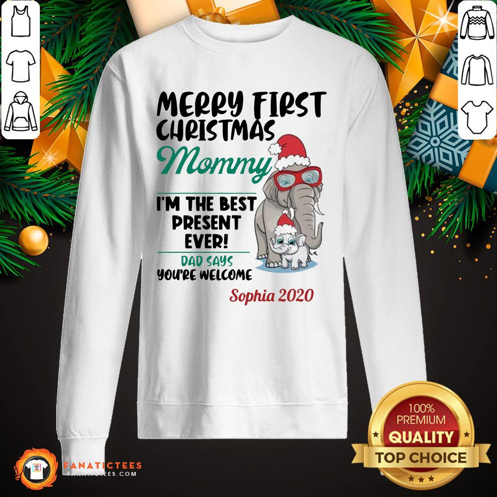 Funny Elephants Merry First Christmas Mommy IM The Best Present Ever Dad Says YouRe Welcome Sophia 2020 Sweatshirt- Design By Fanatictees.com
