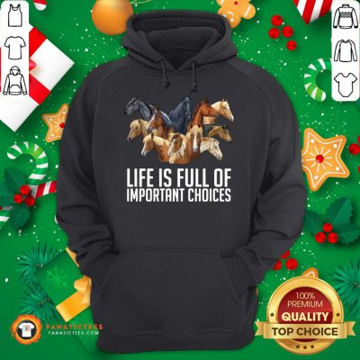 Good Horse Life Is Full Of Important Choices Hoodie - Design By Fanatictees.com