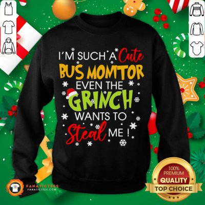 Nice I'm Such A Cute Bus Monitor Even The Grinch Wants To Steal Me Christmas Sweatshirt- Design By Fanatictees.com