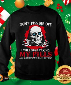 Skeleton Don't Piss Me Off I Will Stop Taking My Pills And Nobody Wants That Do They Sweatshirt- Design By Fanatictees.com