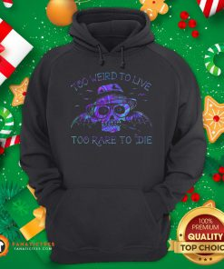 Perfect Too Weird To Live Too Rare To Die Hoodie - Design By Fanatictees.com