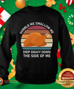 Top Gobble Me Swallow Me Drip Gravy Down The Side Of Me Funny Turkey Sweatshirt- Design By Fanatictees.com