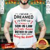 Top I Never Dreamed I'd End Up Being A Son In Law Of A Freakin' Awesome Mother In Law But Here I Am Living The Dream Shirt- Design By Fanatictees.com