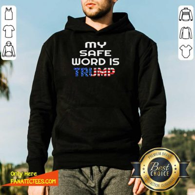 My Safe Word Is Trump President American Flag Hoodie- Design By Fanatictees.com