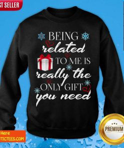 Being Related To Me Is Really Only Gift Sweatshirt- Design By Fanatictees.com
