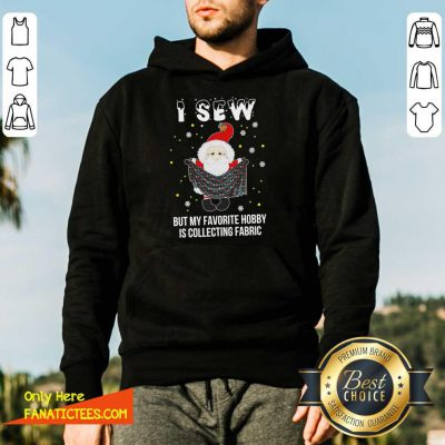 Santa Claus I Sew But My Favorite Hobby Is Collecting Fabric Christmas Hoodie- Design By Fanatictees.com