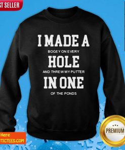 I Made A Bogey On Every Hole And Threw My Putter In One Of The Ponds Sweatshirt- Design By Fanatictees.com