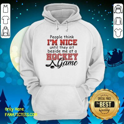 People Think I'm Nice Until They Sit Beside Me At A Hockey Game Hoodie- Design By Fanatictees.com