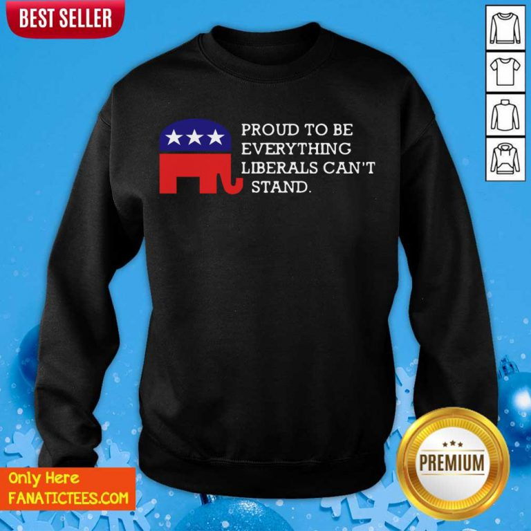 Proud To Be Everything Liberals Can't Stand Elephant Election Sweatshirt- Design By Fanatictees.com