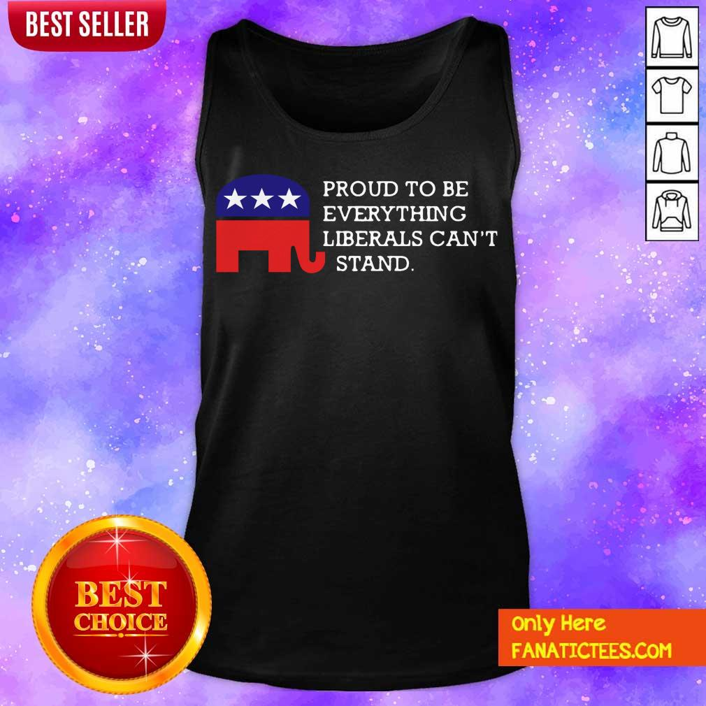 Proud To Be Everything Liberals Can't Stand Elephant Election Tank Top- Design By Fanatictees.com