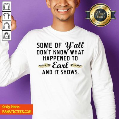 Some Of Yall Don't Know What Happened To Earl And It Shows Sweatshirt- Design By Fanatictees.com