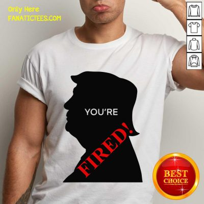 You're Fired Donald Trump Presidential Election Shirt- Design By Fanatictees.com