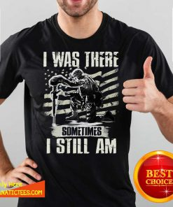 I Was There Sometimes I Still Am Shirt- Design By Fanatictees.com