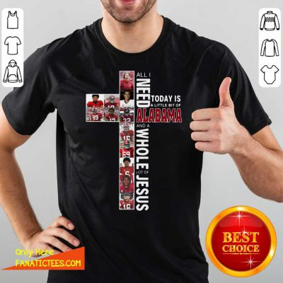 All Need Today Is A Little Bit Of Alabama And A Whole Lot Of Jesus Shirt- Design By Fanatictees.com
