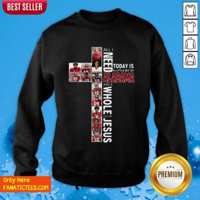 All Need Today Is A Little Bit Of Alabama And A Whole Lot Of Jesus Sweatshirt- Design By Fanatictees.com