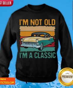 I'm Not Old I'm A Classic Car Vintage Retro Sweatshirt- Design By Fanatictees.com