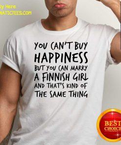 You Can't Buy Happiness Marry A Finnish Girl And That's Kind Of The Same Thing Shirt- Design By Fanatictees.com