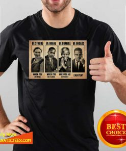 The Famous People Be Strong Be Brave Be Humble Be Badass Shirt-Design By Fanatictees.com