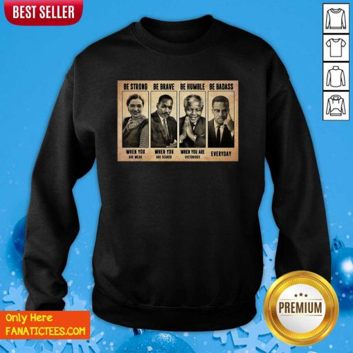 The Famous People Be Strong Be Brave Be Humble Be Badass Sweatshirt-Design By Fanatictees.com