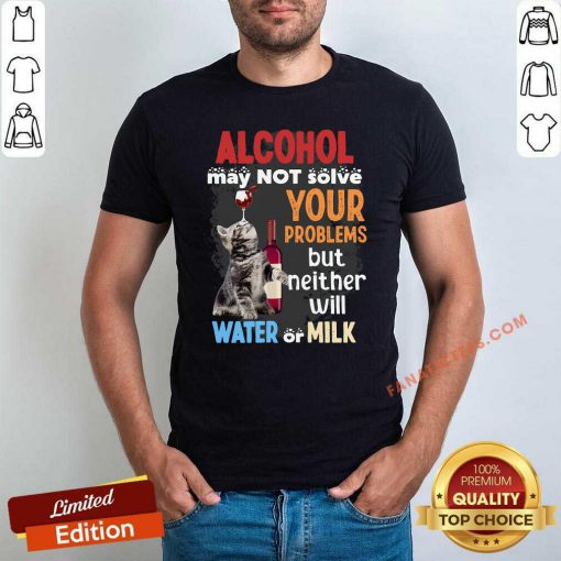 Alcohol May Not Solve Your Problems But Neither Will Water Or Milk Cat Funny T-Shirt- Design By Fanatictees.com