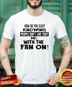 How Do You Sleep Knowing People Don't Like You Me With The Fan On Shirt- Design By Fanatictees.com