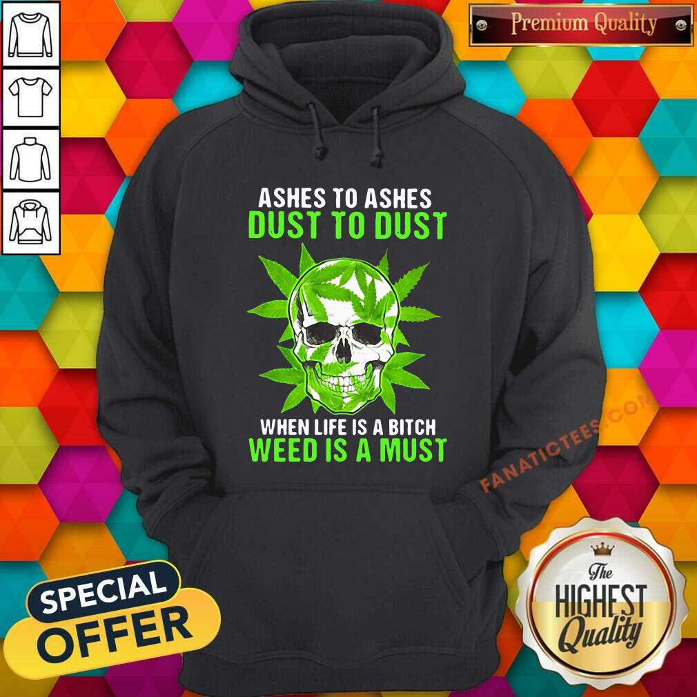 Ashes To Ashes Dust To Dust When Life A Bitch Weed Is A Must Skull Funny Hoodie- Design By Fanatictees.com