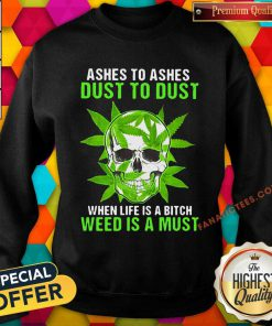 Ashes To Ashes Dust To Dust When Life A Bitch Weed Is A Must Skull Funny Sweatshirt- Design By Fanatictees.com